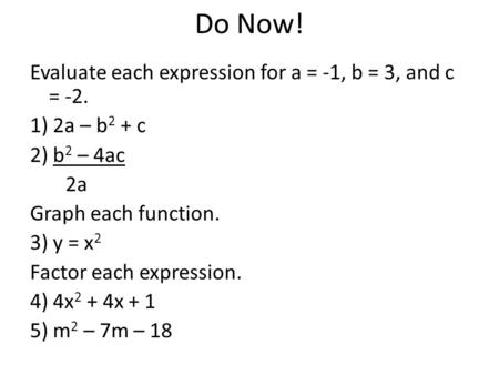 Do Now! Evaluate each expression for a = -1, b = 3, and c = -2. 1) 2a – b2 + c 2) b2 – 4ac 2a Graph each function. 3) y = x2 Factor each expression. 4)