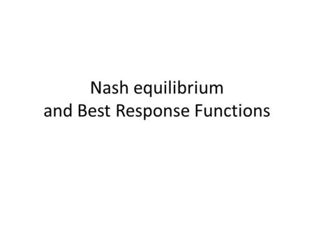 Nash equilibrium and Best Response Functions. Best response functions and Nash Equilibrium The best response function for any player i, is a function.