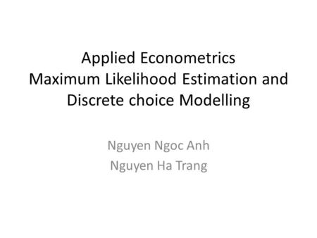Applied Econometrics Maximum Likelihood Estimation and Discrete choice Modelling Nguyen Ngoc Anh Nguyen Ha Trang.