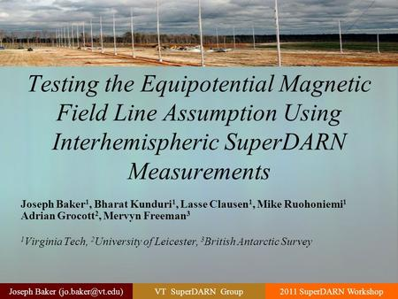 VT SuperDARN Group2011 SuperDARN WorkshopJoseph Baker Testing the Equipotential Magnetic Field Line Assumption Using Interhemispheric.