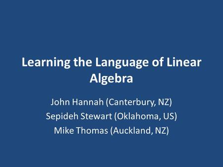 Learning the Language of Linear Algebra John Hannah (Canterbury, NZ) Sepideh Stewart (Oklahoma, US) Mike Thomas (Auckland, NZ)
