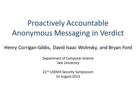 Proactively Accountable Anonymous Messaging in Verdict Henry Corrigan-Gibbs, David Isaac Wolinsky, and Bryan Ford Department of Computer Science Yale University.