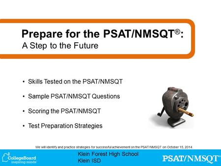 Klein Forest High School Klein ISD We will identify and practice strategies for successful achievement on the PSAT/NMSQT on October 15, 2014. Skills Tested.