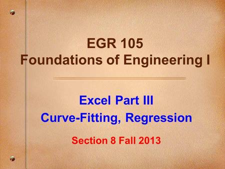 Excel Part III Curve-Fitting, Regression Section 8 Fall 2013 EGR 105 Foundations of Engineering I.