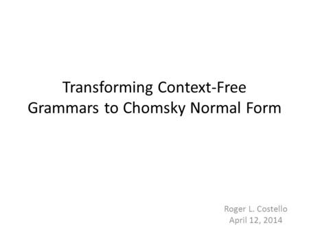 Transforming Context-Free Grammars to Chomsky Normal Form 1 Roger L. Costello April 12, 2014.