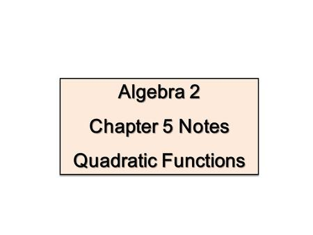 Algebra 2 Chapter 5 Notes Quadratic Functions.