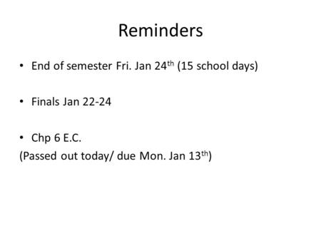 Reminders End of semester Fri. Jan 24 th (15 school days) Finals Jan 22-24 Chp 6 E.C. (Passed out today/ due Mon. Jan 13 th )