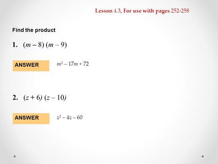 Lesson 4.3, For use with pages 252-258 Find the product 1.(m – 8) (m – 9) 2.(z + 6) (z – 10) ANSWER m 2 – 17m + 72 ANSWER z 2 – 4z – 60.