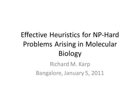 Effective Heuristics for NP-Hard Problems Arising in Molecular Biology Richard M. Karp Bangalore, January 5, 2011.