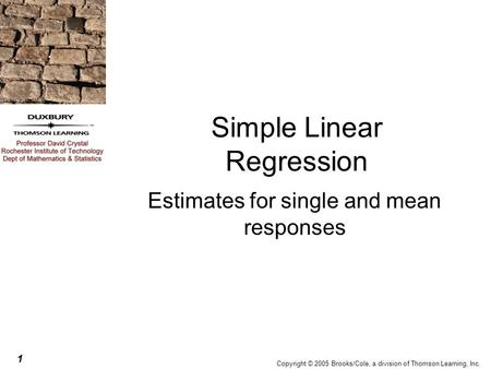 1 Copyright © 2005 Brooks/Cole, a division of Thomson Learning, Inc. Simple Linear Regression Estimates for single and mean responses.