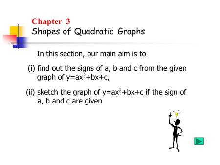 Chapter 3 Shapes of Quadratic Graphs In this section, our main aim is to (i) find out the signs of a, b and c from the given graph of y=ax 2 +bx+c, (ii)