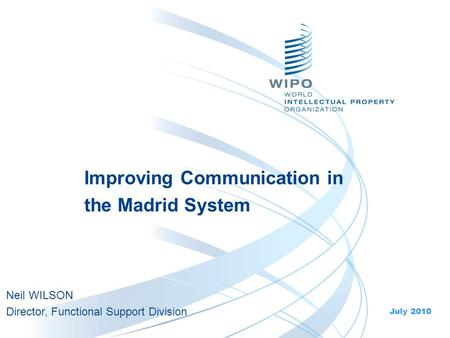 Improving Communication in the Madrid System July 2010 Neil WILSON Director, Functional Support Division.