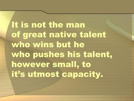 It is not the man of great native talent who wins but he who pushes his talent, however small, to it's utmost capacity.