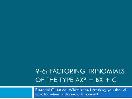 9-6: FACTORING TRINOMIALS OF THE TYPE AX 2 + BX + C Essential Question: What is the first thing you should look for when factoring a trinomial?