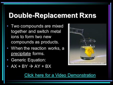 Double-Replacement Rxns Two compounds are mixed together and switch metal ions to form two new compounds as products. When the reaction works, a precipitate.