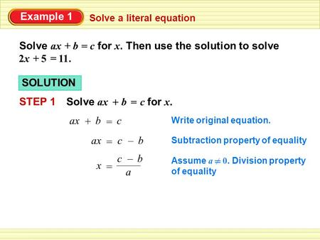 Example 1 Solve ax b c for x. Then use the solution to solve Solve a literal equation + = += 2x 5 11. SOLUTION STEP 1 Solve ax b c for x. += ax b c Write.