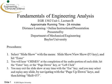 © 2005 Baylor University Slide 1 Fundamentals of Engineering Analysis EGR 1302 Unit 1, Lecture B Approximate Running Time - 24 minutes Distance Learning.