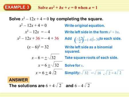 EXAMPLE 3 Solve ax 2 + bx + c = 0 when a = 1 Solve x 2 – 12x + 4 = 0 by completing the square. x 2 – 12x + 4 = 0 Write original equation. x 2 – 12x = –