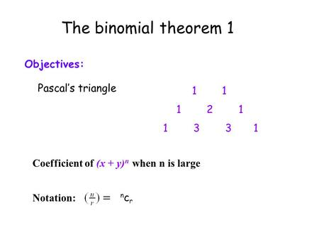 The binomial theorem 1 Objectives: Pascal's triangle 1 1 2 1 1 3 3 1 Coefficient of (x + y) n when n is large Notation: ncrncr.