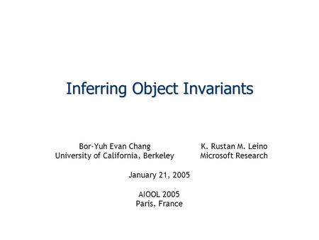 Inferring Object Invariants Bor-Yuh Evan ChangK. Rustan M. Leino University of California, BerkeleyMicrosoft Research January 21, 2005 AIOOL 2005 Paris,