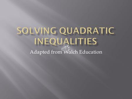 Adapted from Walch Education  Quadratic inequalities can be written in the form ax 2 + bx + c < 0, ax 2 + bx + c ≤ 0, ax 2 + bx + c > 0, or ax 2 + bx.