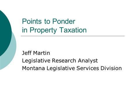 Points to Ponder in Property Taxation Jeff Martin Legislative Research Analyst Montana Legislative Services Division.