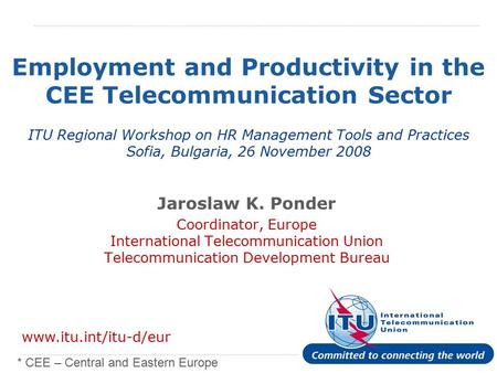 International Telecommunication Union Employment and Productivity in the CEE Telecommunication Sector ITU Regional Workshop on HR Management Tools and.