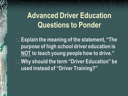 "Advanced Driver Education Questions to Ponder Explain the meaning of the statement, ""The purpose of high school driver education is NOT to teach young."