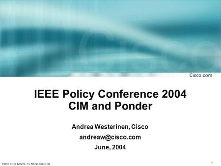 1 © 2003, Cisco Systems, Inc. All rights reserved. IEEE Policy Conference 2004 CIM and Ponder Andrea Westerinen, Cisco June, 2004.