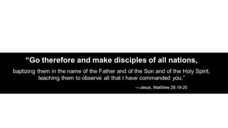 """Go therefore and make disciples of all nations, baptizing them in the name of the Father and of the Son and of the Holy Spirit, teaching them to observe."