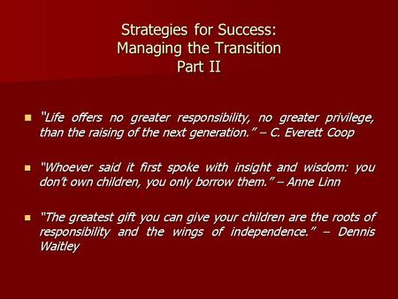 "Strategies for Success: Managing the Transition Part II "" Life offers no greater responsibility, no greater privilege, than the raising of the next generation."""