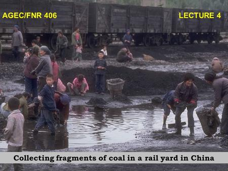 AGEC/FNR 406 LECTURE 4 Collecting fragments of coal in a rail yard in China.