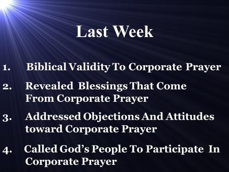 1. Biblical Validity To Corporate Prayer 2. Revealed Blessings That Come From Corporate Prayer 3. Addressed Objections And Attitudes toward Corporate Prayer.