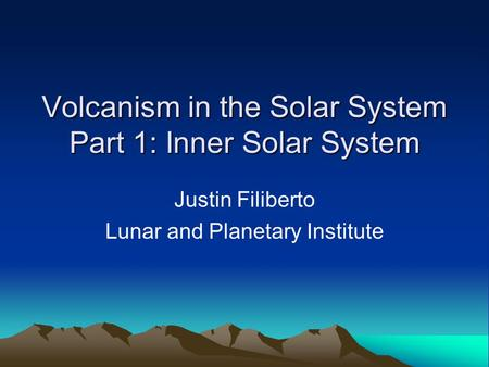 Volcanism in the Solar System Part 1: Inner Solar System Justin Filiberto Lunar and Planetary Institute.