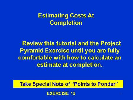 1 Estimating Costs At Completion Review this tutorial and the Project Pyramid Exercise until you are fully comfortable with how to calculate an estimate.