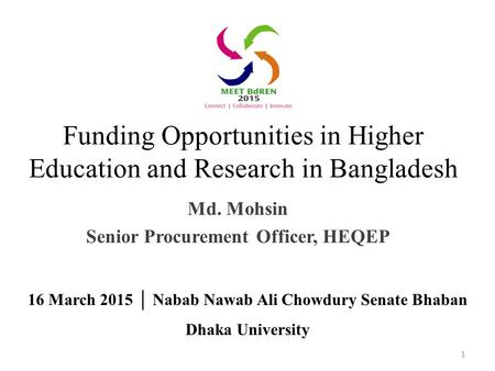 Funding Opportunities in Higher Education and Research in Bangladesh Md. Mohsin Senior Procurement Officer, HEQEP 1 16 March 2015 │ Nabab Nawab Ali Chowdury.