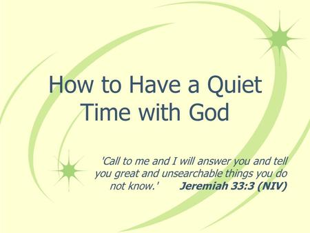 How to Have a Quiet Time with God 'Call to me and I will answer you and tell you great and unsearchable things you do not know.' Jeremiah 33:3 (NIV)