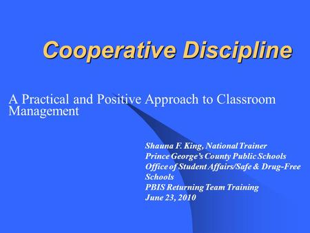 Cooperative Discipline A Practical and Positive Approach to Classroom Management Shauna F. King, National Trainer Prince George's County Public Schools.