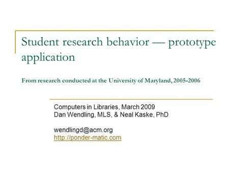 Student research behavior — prototype application From research conducted at the University of Maryland, 2005-2006 Computers in Libraries, March 2009 Dan.