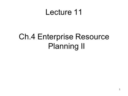 1 Lecture 11 Ch.4 Enterprise Resource Planning II.
