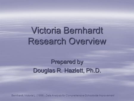 Victoria Bernhardt Research Overview Prepared by Douglas R. Hazlett, Ph.D. Bernhardt, Victoria L. (1998). Data Analysis for Comprehensive Schoolwide Improvement.