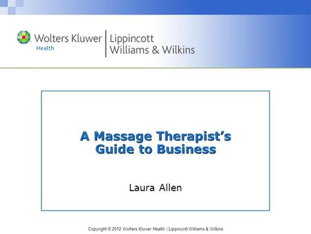 Copyright © 2012 Wolters Kluwer Health | Lippincott Williams & Wilkins A Massage Therapist's Guide to Business Laura Allen.