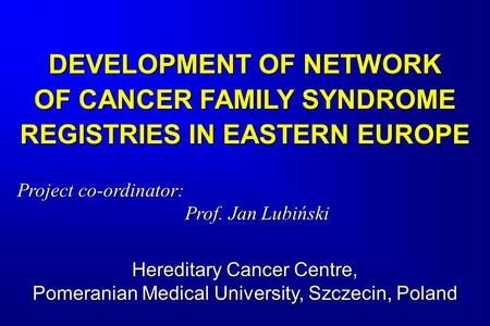 DEVELOPMENT OF NETWORK OF CANCER FAMILY SYNDROME REGISTRIES IN EASTERN EUROPE Project co-ordinator: Prof. Jan Lubiński Hereditary Cancer Centre, Pomeranian.