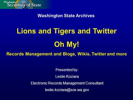 Washington State Archives Presented by: Leslie Koziara Electronic Records Management Consultant Lions and Tigers and Twitter.
