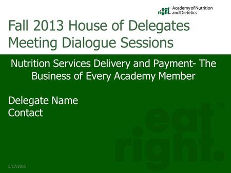 5/17/2015 Nutrition Services Delivery and Payment- The Business of Every Academy Member Delegate Name Contact Fall 2013 House of Delegates Meeting Dialogue.