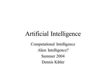Artificial Intelligence Computational Intelligence Alien Intelligence? Summer 2004 Dennis Kibler.