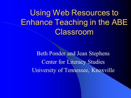 Using Web Resources to Enhance Teaching in the ABE Classroom Beth Ponder and Jean Stephens Center for Literacy Studies University of Tennessee, Knoxville.