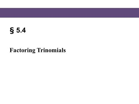§ 5.4 Factoring Trinomials. Blitzer, Intermediate Algebra, 5e – Slide #2 Section 5.4 Factoring Trinomials In section 5.3, we factored certain polynomials.