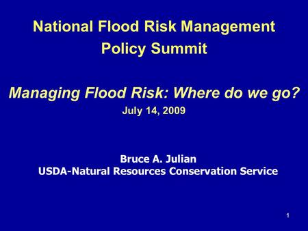 1 National Flood Risk Management Policy Summit Managing Flood Risk: Where do we go? July 14, 2009 Bruce A. Julian USDA-Natural Resources Conservation Service.