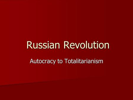 Russian Revolution Russian Revolution Autocracy to Totalitarianism.